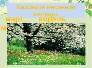Назовите весенние месяцы. март апрель май
