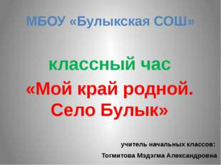 МБОУ «Булыкская СОШ» классный час «Мой край родной. Село Булык» учитель начал