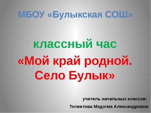 МБОУ «Булыкская СОШ» классный час «Мой край родной. Село Булык» учитель начал...