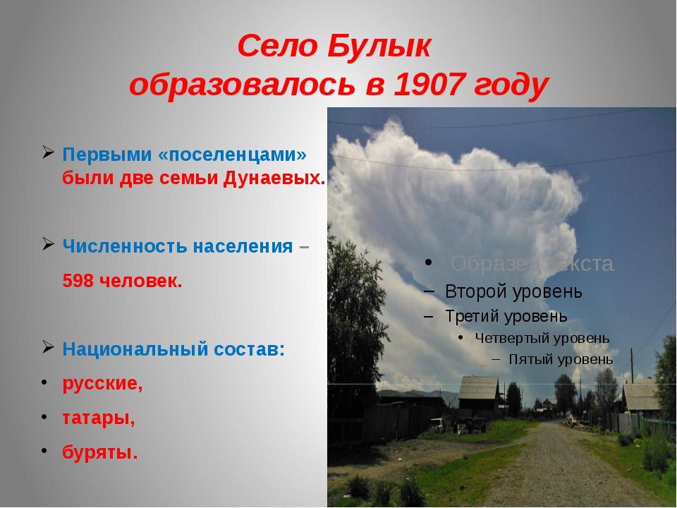 Село Булык образовалось в 1907 году Первыми «поселенцами» были две семьи Дуна...