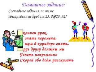 Домашнее задание: Составьте задания по теме обыкновенные дроби,п.23, №925, 92