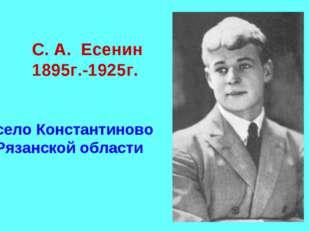 С. А. Есенин 1895г.-1925г. село Константиново Рязанской области
