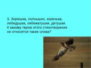 3. Зорюшка, солнышко, зоренька, лебедушка, лебежатушки, детушки. К какому гер