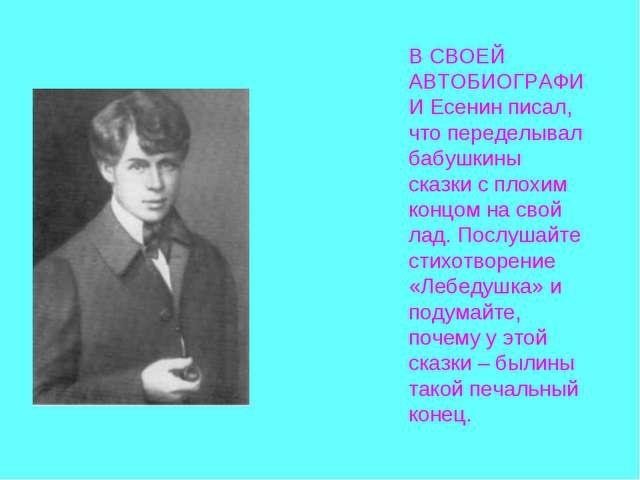 В СВОЕЙ АВТОБИОГРАФИИ Есенин писал, что переделывал бабушкины сказки с плохим...