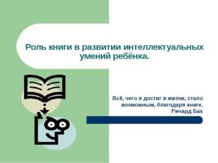 Роль книги в развитии интеллектуальных умений ребёнка. Всё, чего я достиг в