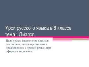 Урок русского языка в 8 классе тема : Диалог. Цель урока: закрепление навыков