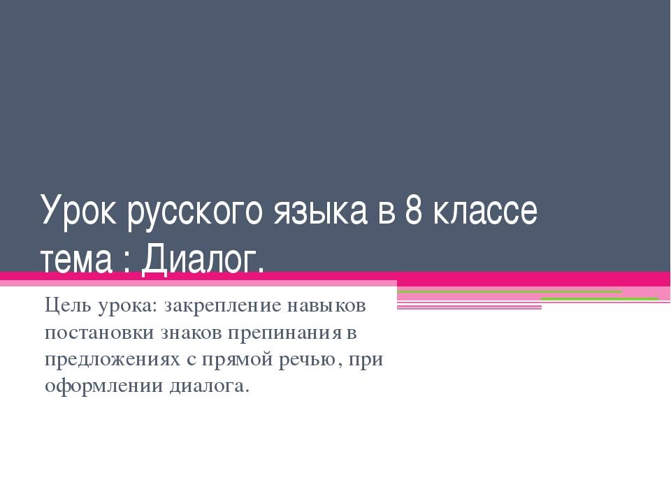 Урок русского языка в 8 классе тема : Диалог. Цель урока: закрепление навыков...