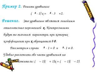 Пример 2. Решить уравнение (α² - 1) x = α² - 3α +2. Решение. Это уравнение я