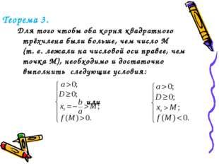 Теорема 3. Для того чтобы оба корня квадратного трёхчлена были больше, чем чи