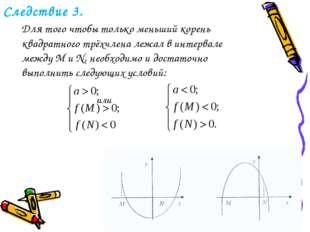 Следствие 3. Для того чтобы только меньший корень квадратного трёхчлена лежал