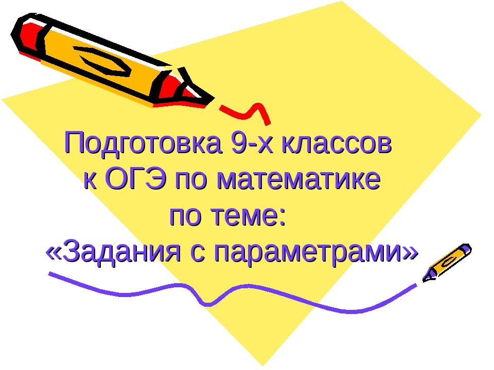 Подготовка 9-х классов к ОГЭ по математике по теме: «Задания с параметрами»