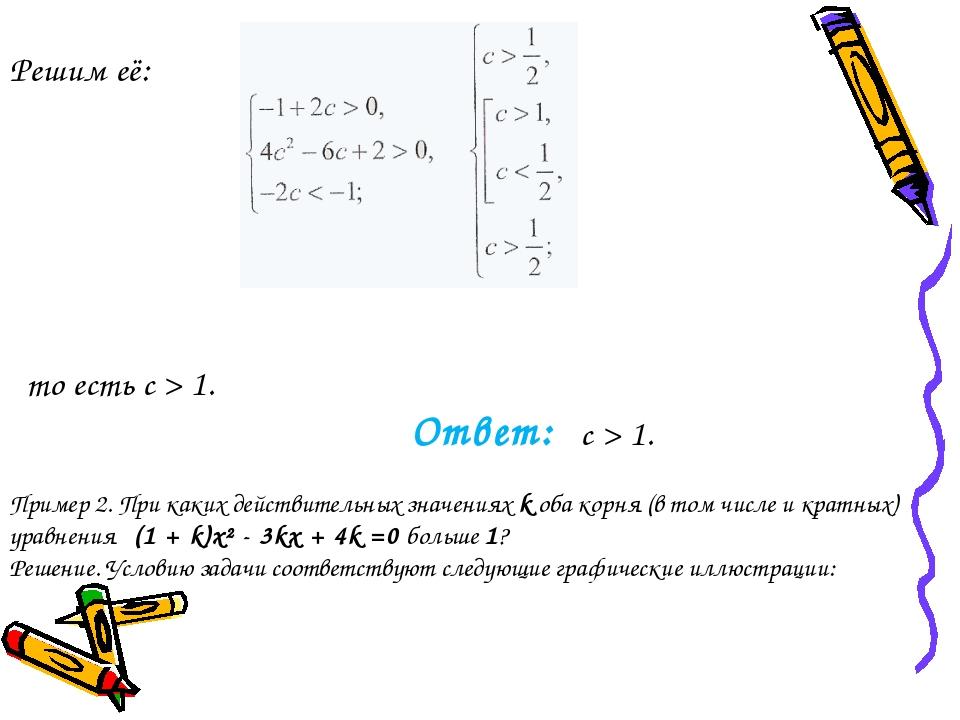Решим её: то есть c > 1. Ответ: c > 1. Пример 2. При каких действительных зн...