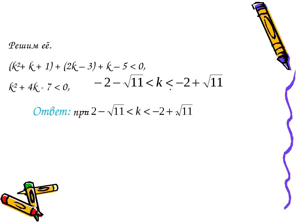 Решим её. (k²+ k + 1) + (2k – 3) + k – 5 < 0, k² + 4k - 7 < 0, . Ответ: при .