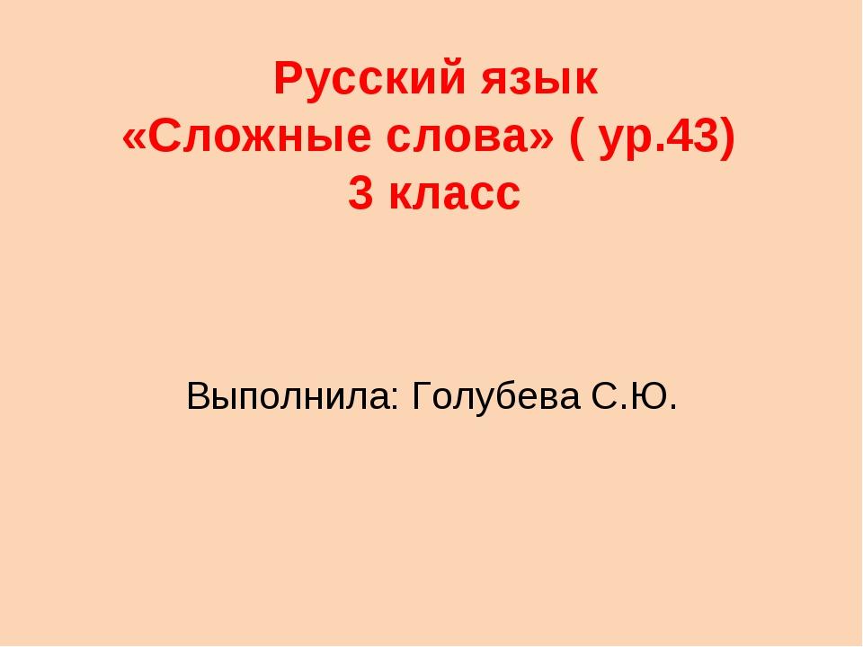 Русский язык «Сложные слова» ( ур.43) 3 класс Выполнила: Голубева С.Ю.