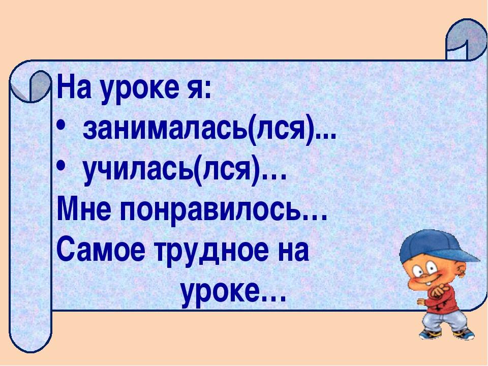 На уроке я: занималась(лся)... училась(лся)… Мне понравилось… Самое трудное...