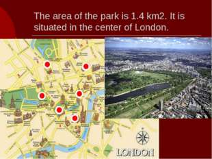 The area of the park is 1.4 km2. It is situated in the center of London.