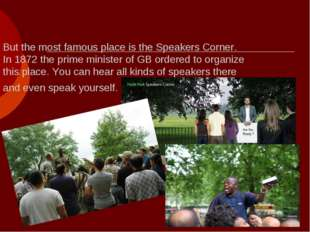 But the most famous place is the Speakers Corner. In 1872 the prime minister