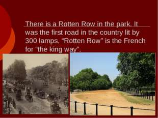 There is a Rotten Row in the park. It was the first road in the country lit b