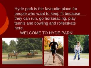 Hyde park is the favourite place for people who want to keep fit because they