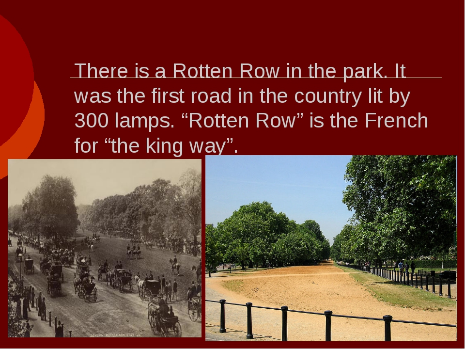 There is a Rotten Row in the park. It was the first road in the country lit b...