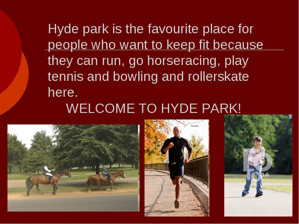 Hyde park is the favourite place for people who want to keep fit because they...