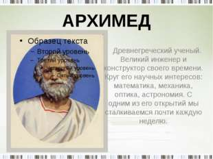 АРХИМЕД Древнегреческий ученый. Великий инженер и конструктор своего времени.