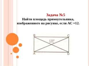 Задача №5 Найти площадь прямоугольника, изображенного на рисунке, если АС =12.