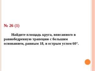 № 26 (1) Найдите площадь круга, вписанного в равнобедренную трапецию с больши
