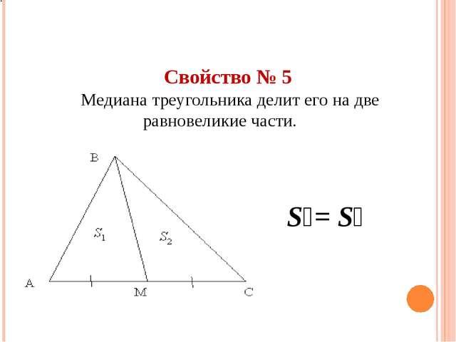 Свойство № 5 Медиана треугольника делит его на две равновеликие части. S₁= S₂