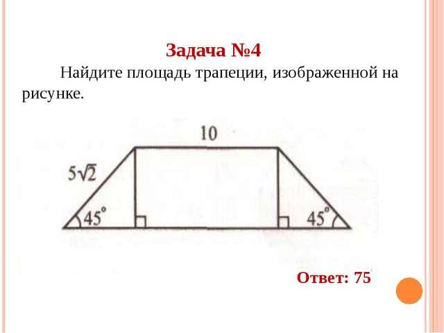 Задача №4 Найдите площадь трапеции, изображенной на рисунке. Ответ: 75