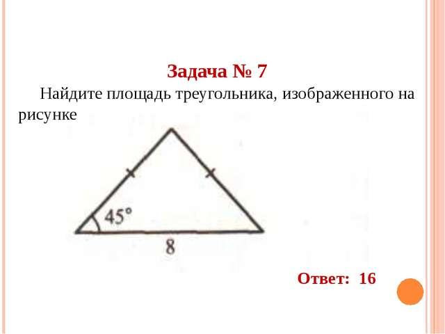 Задача № 7 Найдите площадь треугольника, изображенного на рисунке Ответ: 16