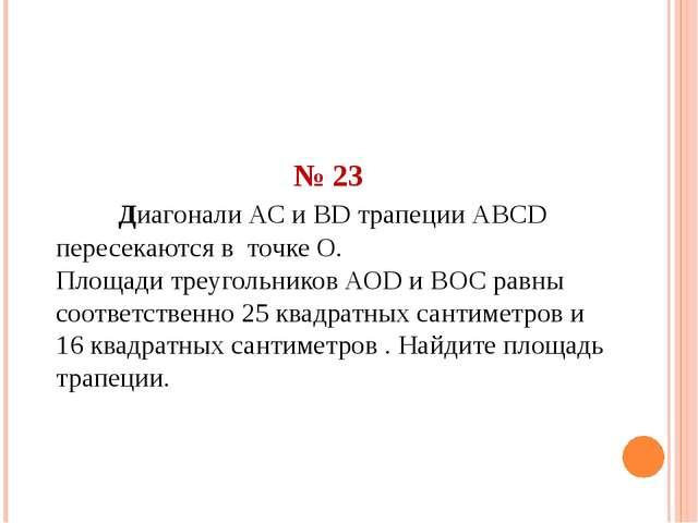 № 23 Диагонали АС и ВD трапеции АВСD пересекаются в точке О. Площади треугол...