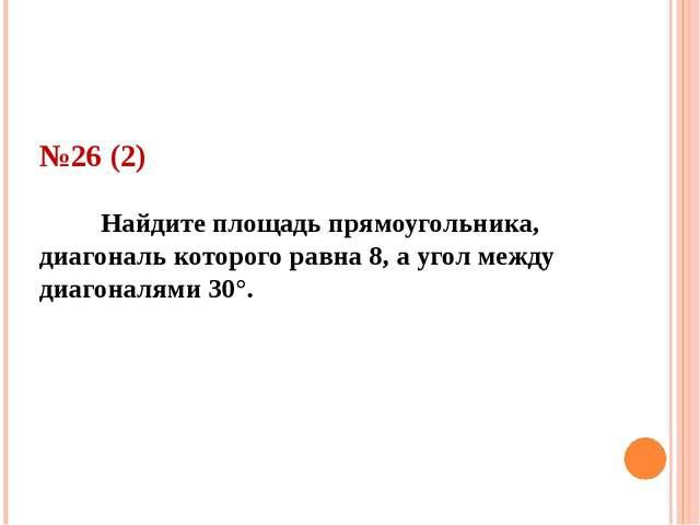 №26 (2) Найдите площадь прямоугольника, диагональ которого равна 8, а угол ме...
