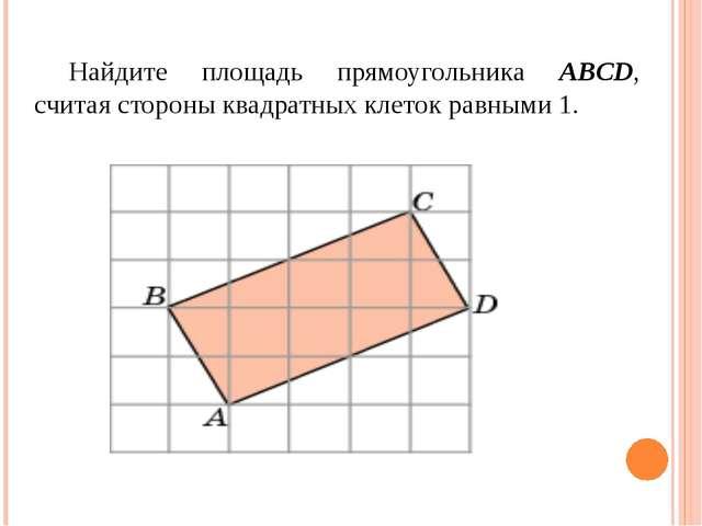 Найдите площадь прямоугольника ABCD, считая стороны квадратных клеток равными...