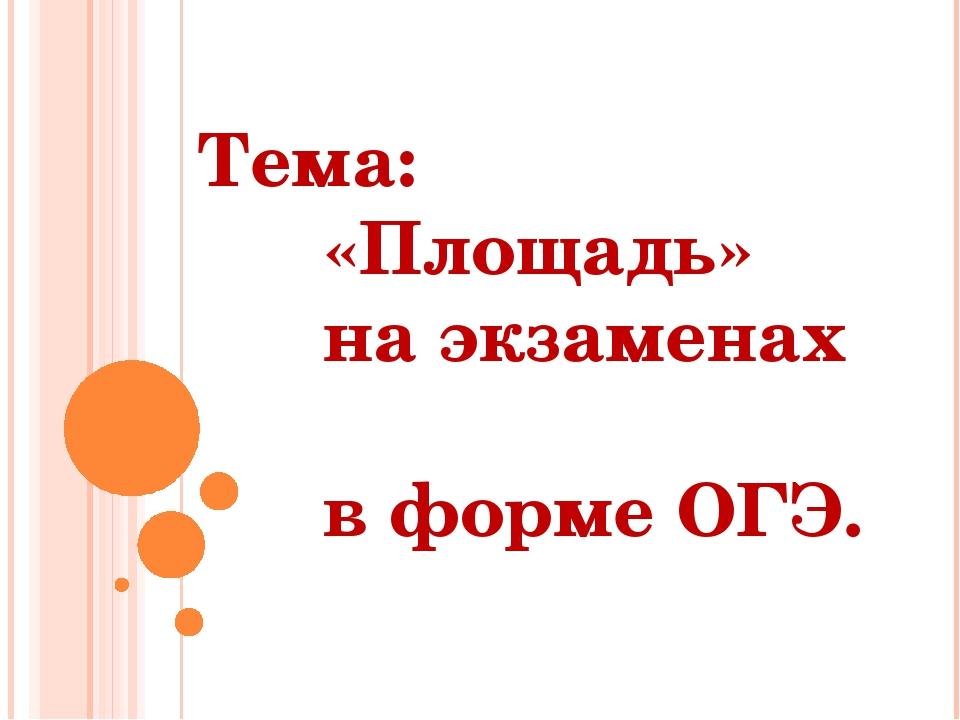 Тема: «Площадь» на экзаменах в форме ОГЭ.