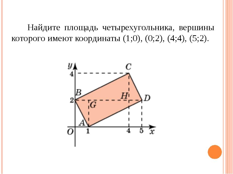 Найдите площадь четырехугольника, вершины которого имеют координаты (1;0), (...