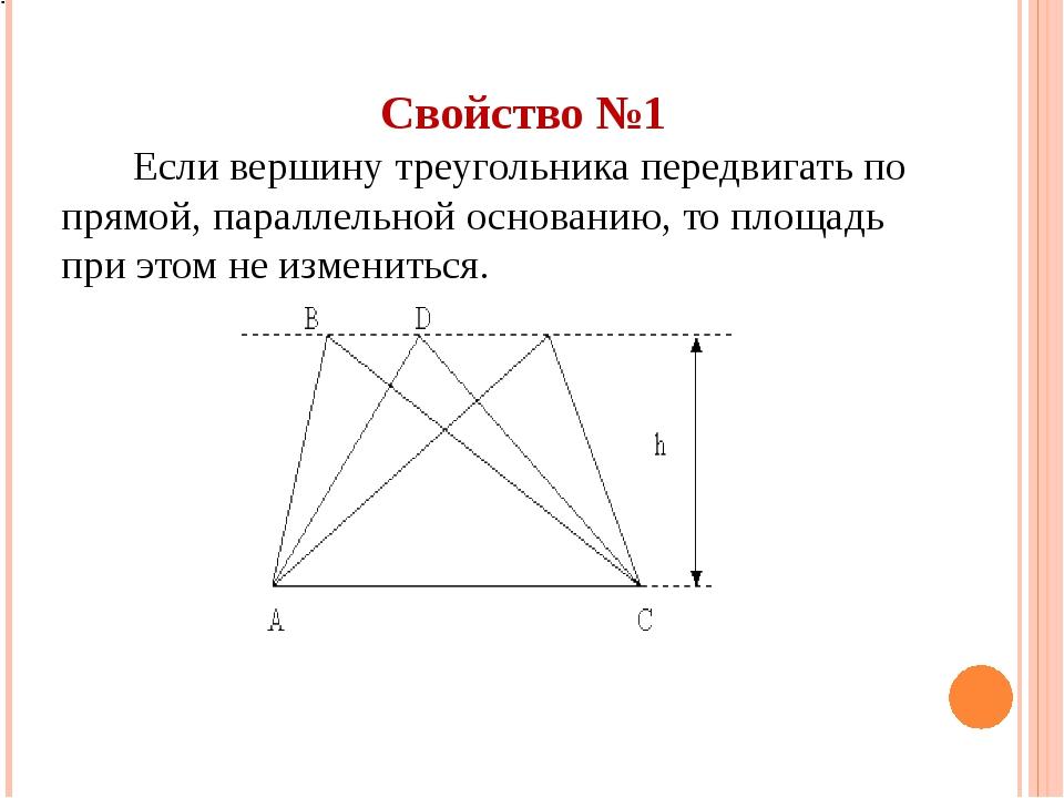Свойство №1 Если вершину треугольника передвигать по прямой, параллельной осн...