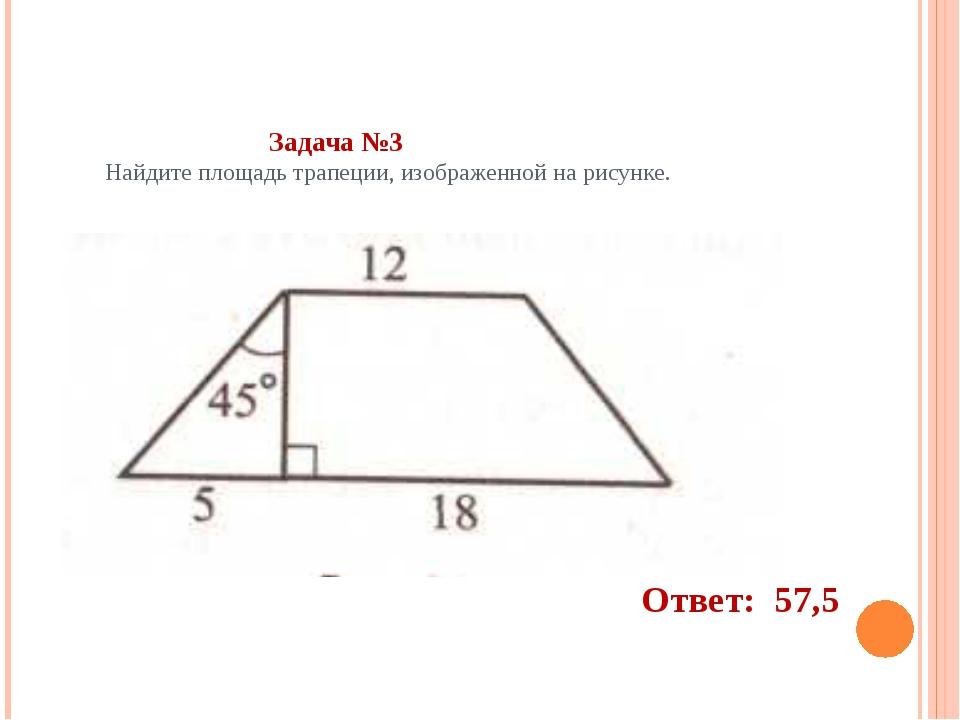 Задача №3 Найдите площадь трапеции, изображенной на рисунке. Ответ: 57,5