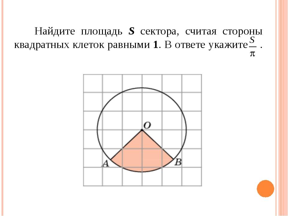 Найдите площадь S сектора, считая стороны квадратных клеток равными 1. В отв...