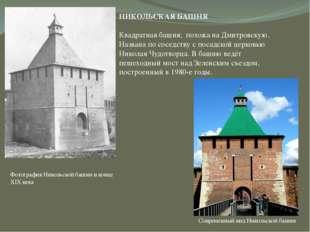 НИКОЛЬСКАЯ БАШНЯ Квадратная башня; похожа на Дмитровскую. Названа по соседств