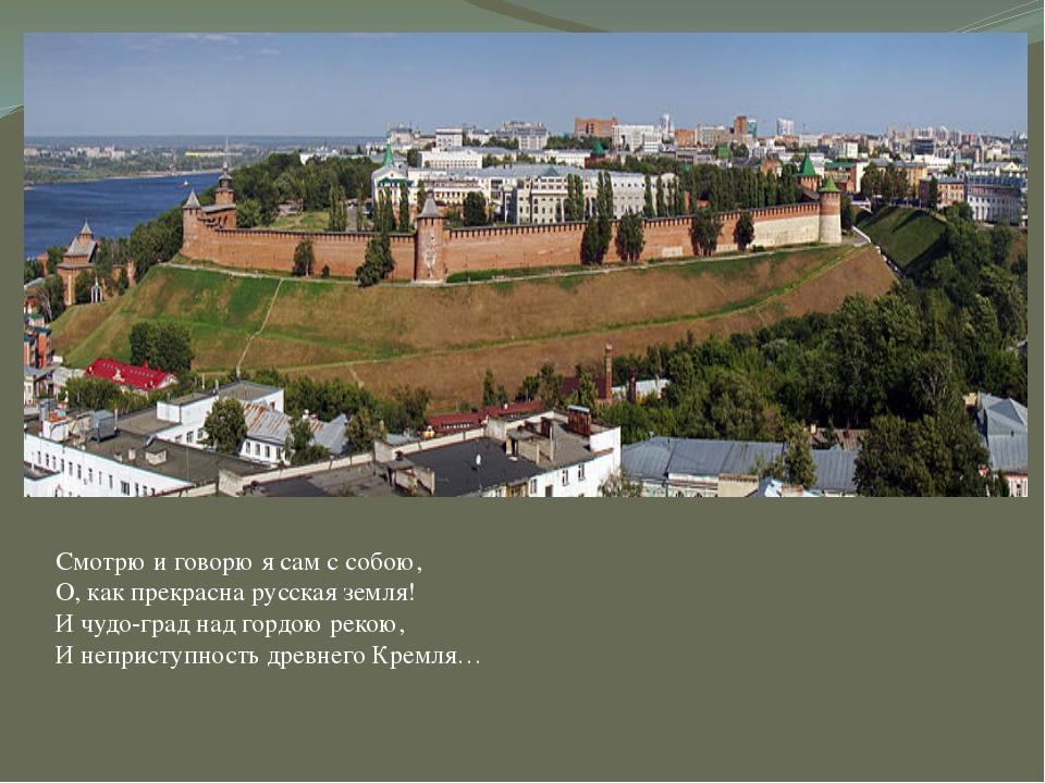 Смотрю и говорю я сам с собою, О, как прекрасна русская земля! И чудо-град на...