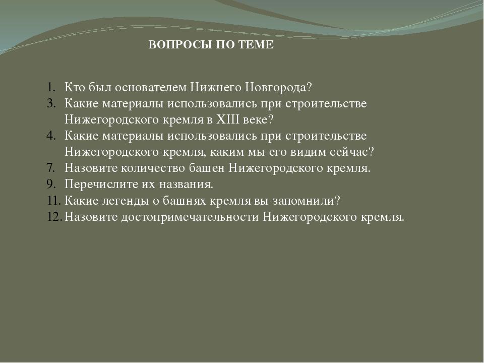 ВОПРОСЫ ПО ТЕМЕ Кто был основателем Нижнего Новгорода? Какие материалы исполь...