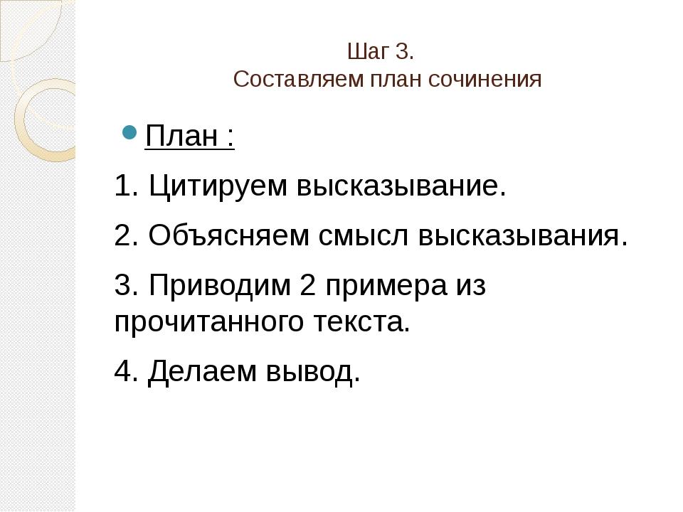 Шаг 3. Составляем план сочинения План : 1. Цитируем высказывание. 2. Объясн...