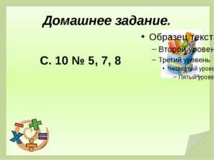 Домашнее задание. С. 10 № 5, 7, 8
