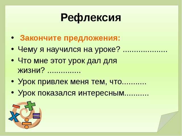 Рефлексия Закончите предложения: Чему я научился на уроке? .....................