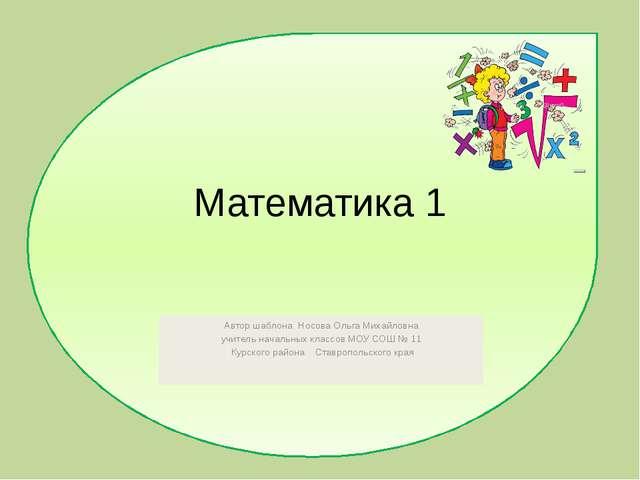 Математика 1 Автор шаблона Носова Ольга Михайловна учитель начальных классов...