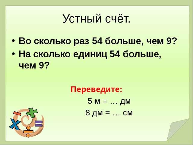 Устный счёт. Во сколько раз 54 больше, чем 9? На сколько единиц 54 больше, че...