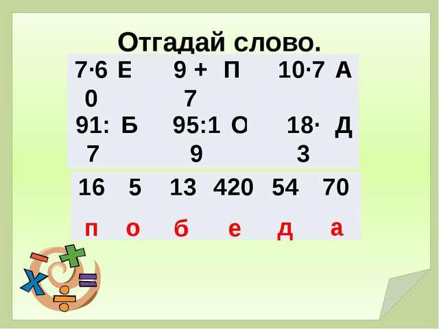 Отгадай слово. п о б е д а 7·60 Е  9 + 7 П  10·7 А 91:7 Б  95:19 О  18·3...