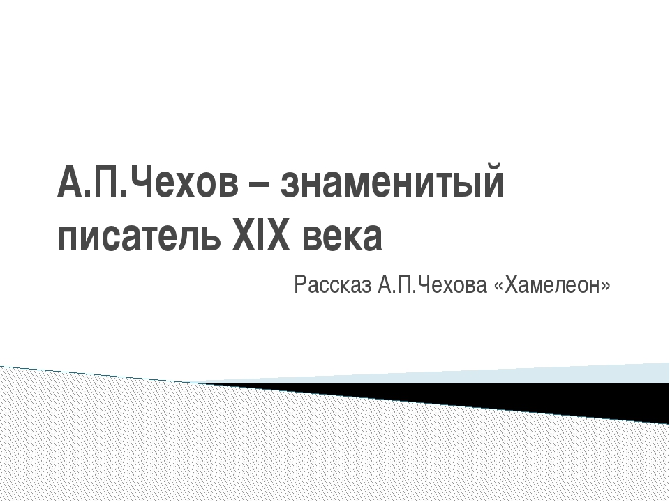 А.П.Чехов – знаменитый писатель XIX века Рассказ А.П.Чехова «Хамелеон»