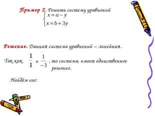Решение. Данная система уравнений – линейная. Так как ≠ , то система, имеет